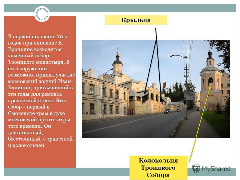 В первой половине 70-х годов при епископе В. Еропкине возводится каменный собор Троицкого монастыря. В его сооружении, возможно, принял участие московский зодчий Иван Калинин, приезжавший в эти годы для ремонта крепостной стены. Этот собор - первый в