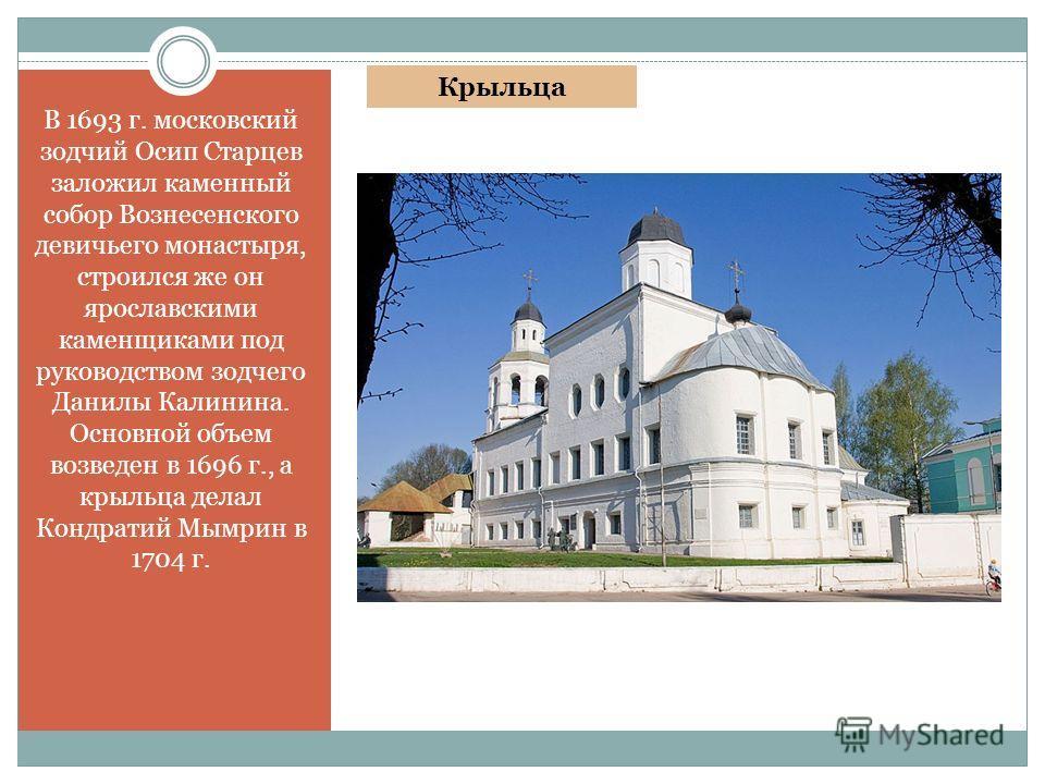 В 1693 г. московский зодчий Осип Старцев заложил каменный собор Вознесенского девичьего монастыря, строился же он ярославскими каменщиками под руководством зодчего Данилы Калинина. Основной объем возведен в 1696 г., а крыльца делал Кондратий Мымрин в
