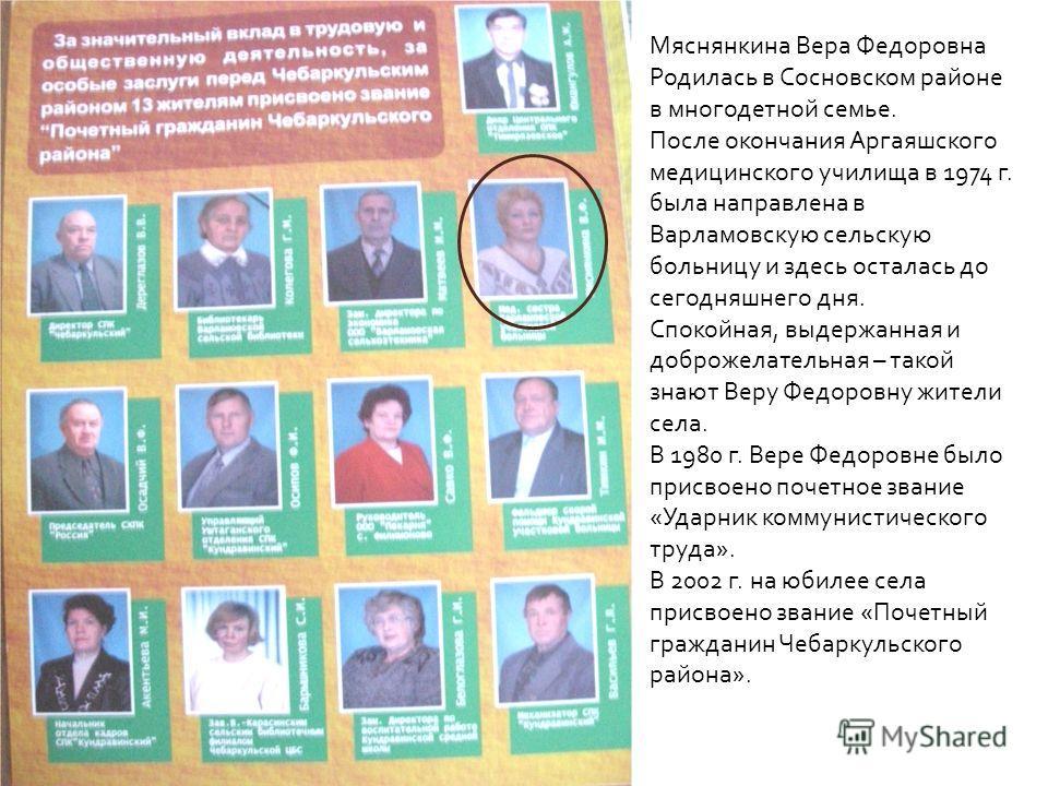 Мяснянкина Вера Федоровна Родилась в Сосновском районе в многодетной семье. После окончания Аргаяшского медицинского училища в 1974 г. была направлена в Варламовскую сельскую больницу и здесь осталась до сегодняшнего дня. Спокойная, выдержанная и доб