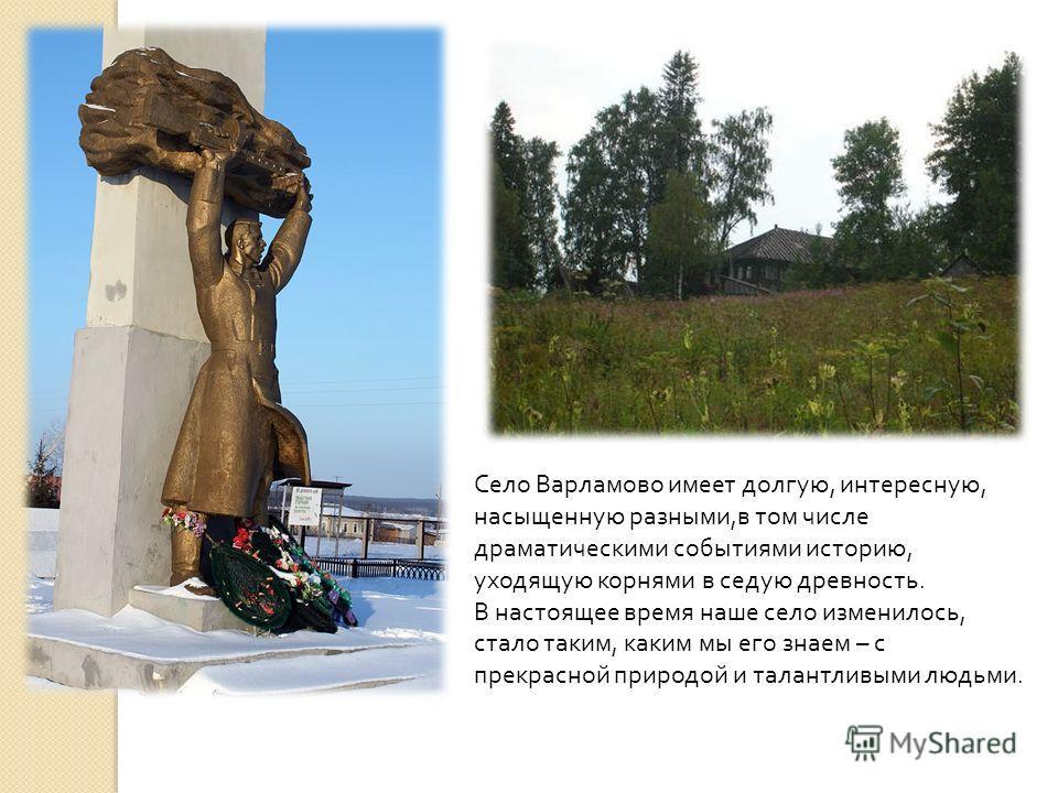 Село Варламово имеет долгую, интересную, насыщенную разными, в том числе драматическими событиями историю, уходящую корнями в седую древность. В настоящее время наше село изменилось, стало таким, каким мы его знаем – с прекрасной природой и талантлив