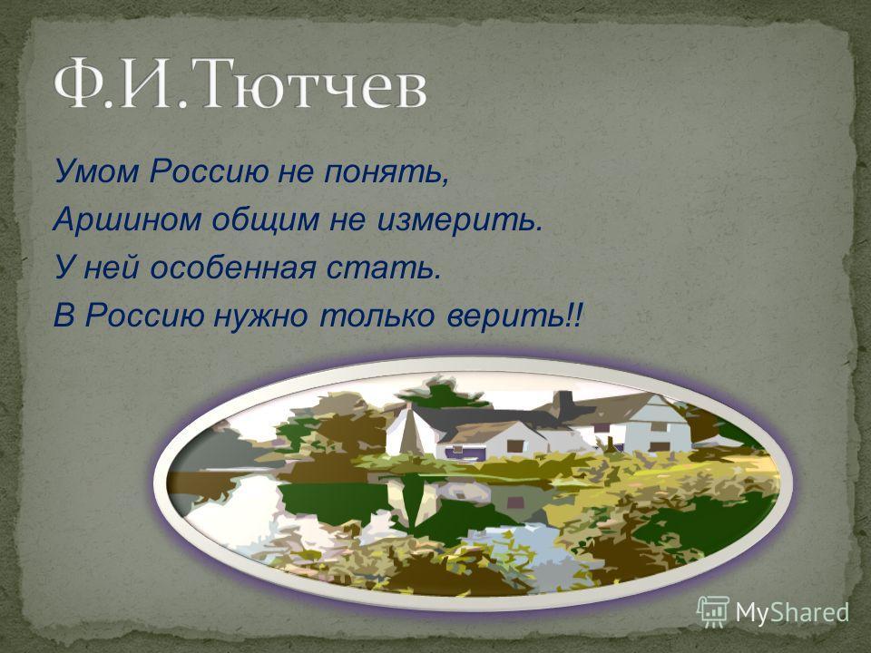 Умом Россию не понять, Аршином общим не измерить. У ней особенная стать. В Россию нужно только верить!!