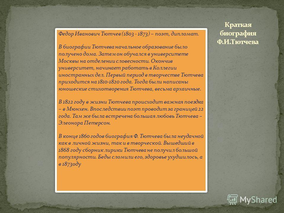 Федор Иванович Тютчев (1803 - 1873) – поэт, дипломат. В биографии Тютчева начальное образование было получено дома. Затем он обучался в университете Москвы на отделении словесности. Окончив университет, начинает работать в Коллегии иностранных дел. П