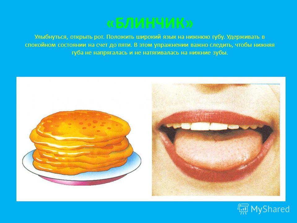 «БЛИНЧИК» Улыбнуться, открыть рот. Положить широкий язык на нижнюю губу. Удерживать в спокойном состоянии на счет до пяти. В этом упражнении важно следить, чтобы нижняя губа не напрягалась и не натягивалась на нижние зубы.