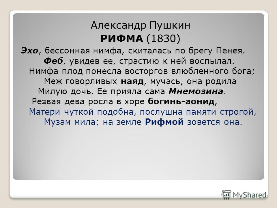 Александр Пушкин РИФМА (1830) Эхо, бессонная нимфа, скиталась по брегу Пенея. Феб, увидев ее, страстию к ней воспылал. Нимфа плод понесла восторгов влюбленного бога; Меж говорливых наяд, мучась, она родила Милую дочь. Ее прияла сама Мнемозина. Резвая