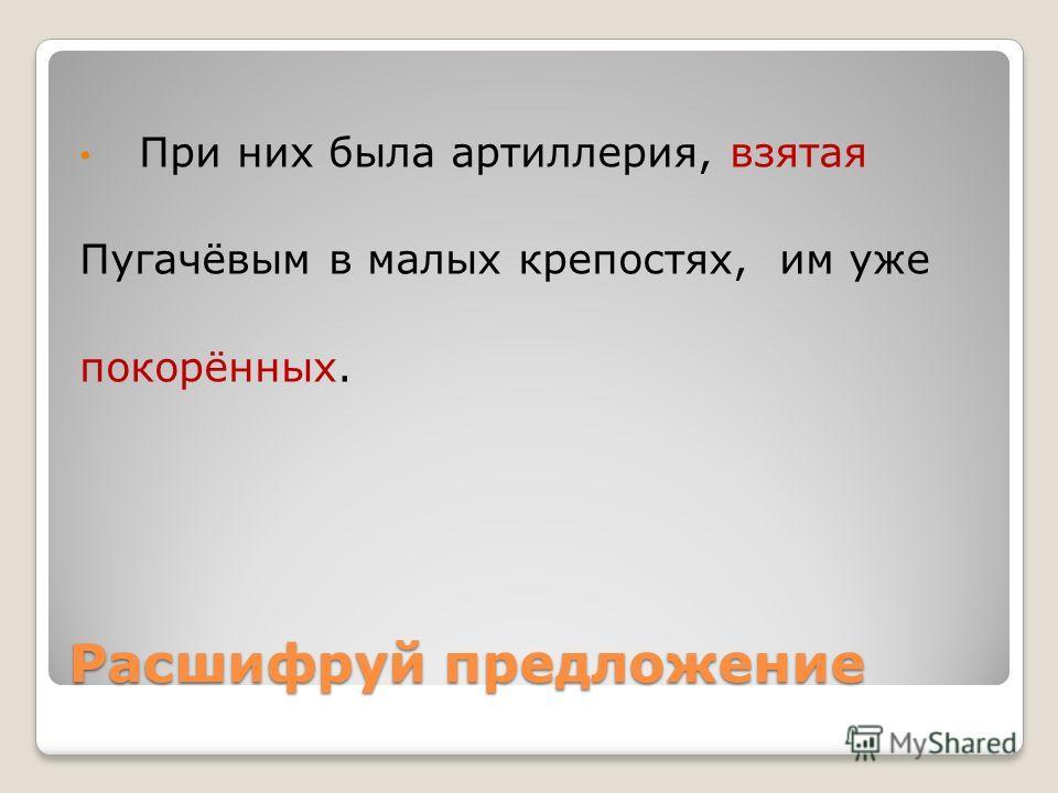 Расшифруй предложение При них была артиллерия, взятая Пугачёвым в малых крепостях, им уже покорённых.