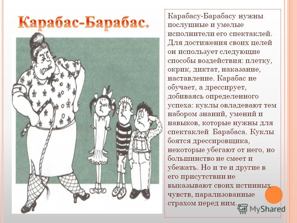 Карабасу-Барабасу нужны послушные и умелые исполнители его спектаклей. Для достижения своих целей он использует следующие способы воздействия: плетку, окрик, диктат, наказание, наставление. Карабас не обучает, а дрессирует, добиваясь определенного ус
