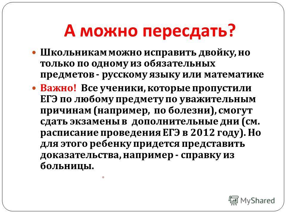 А можно пересдать ? Школьникам можно исправить двойку, но только по одному из обязательных предметов - русскому языку или математике Важно ! Все ученики, которые пропусти  ли ЕГЭ по любому предмету по уважительным причинам ( например, по болезни ),