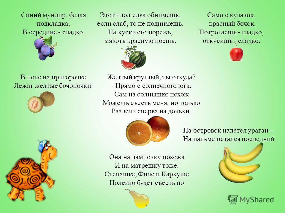 Синий мундир, белая подкладка, В середине - сладко. Этот плод едва обнимешь, если слаб, то не поднимешь, На куски его порежь, мякоть красную поешь. Само с кулачок, красный бочок, Потрогаешь - гладко, откусишь - сладко. В поле на пригорочке Лежат желт
