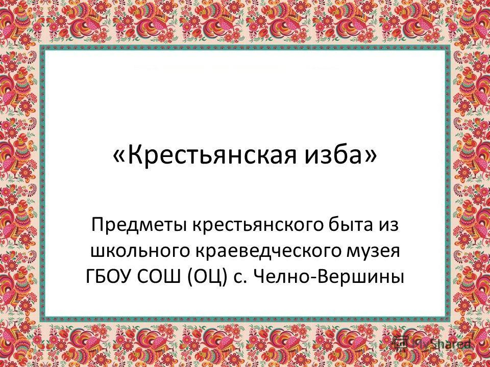 «Крестьянская изба» Предметы крестьянского быта из школьного краеведческого музея ГБОУ СОШ (ОЦ) с. Челно-Вершины