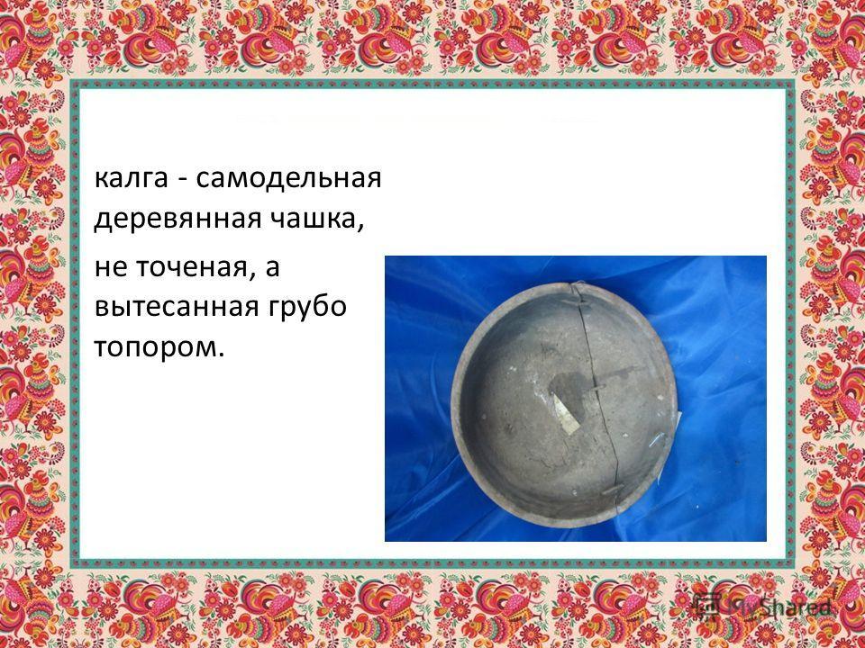 калга - самодельная деревянная чашка, не точеная, а вытесанная грубо топором.