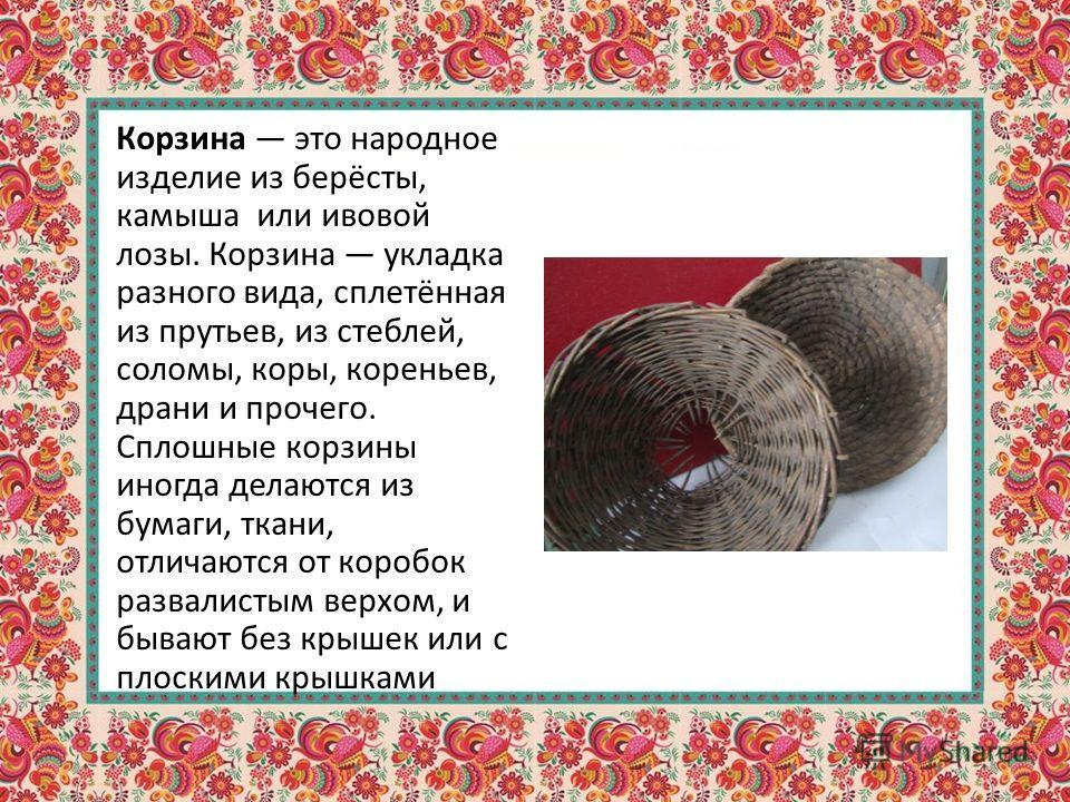 Корзина это народное изделие из берёсты, камыша или ивовой лозы. Корзина укладка разного вида, сплетённая из прутьев, из стеблей, соломы, коры, кореньев, драни и прочего. Сплошные корзины иногда делаются из бумаги, ткани, отличаются от коробок развал