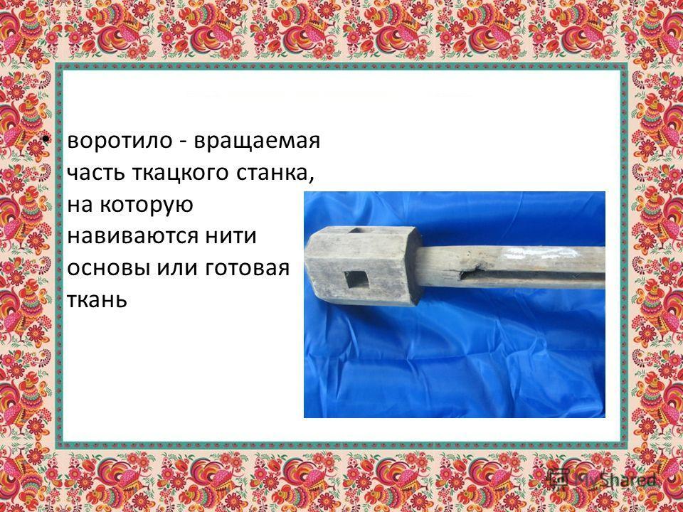 воротило - вращаемая часть ткацкого станка, на которую навиваются нити основы или готовая ткань