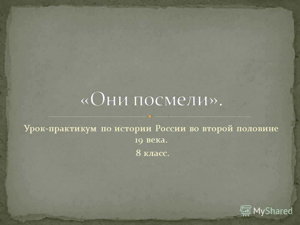 Урок-практикум по истории России во второй половине 19 века. 8 класс.