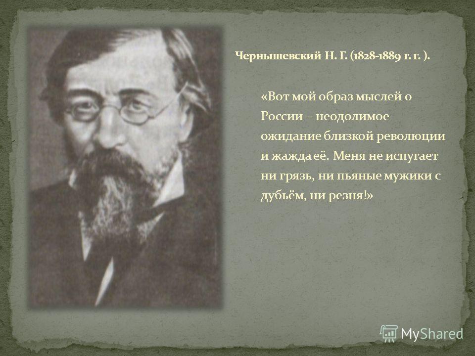 «Вот мой образ мыслей о России – неодолимое ожидание близкой революции и жажда её. Меня не испугает ни грязь, ни пьяные мужики с дубьём, ни резня!»