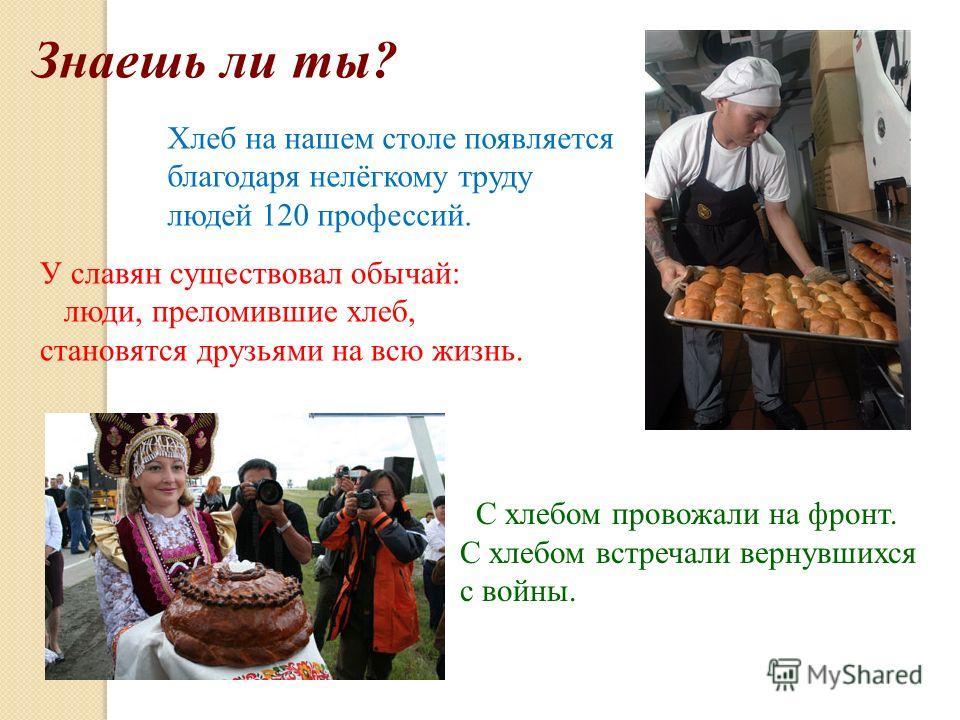 У славян существовал обычай: люди, преломившие хлеб, становятся друзьями на всю жизнь. С хлебом провожали на фронт. С хлебом встречали вернувшихся с войны. Хлеб на нашем столе появляется благодаря нелёгкому труду людей 120 профессий. Знаешь ли ты?
