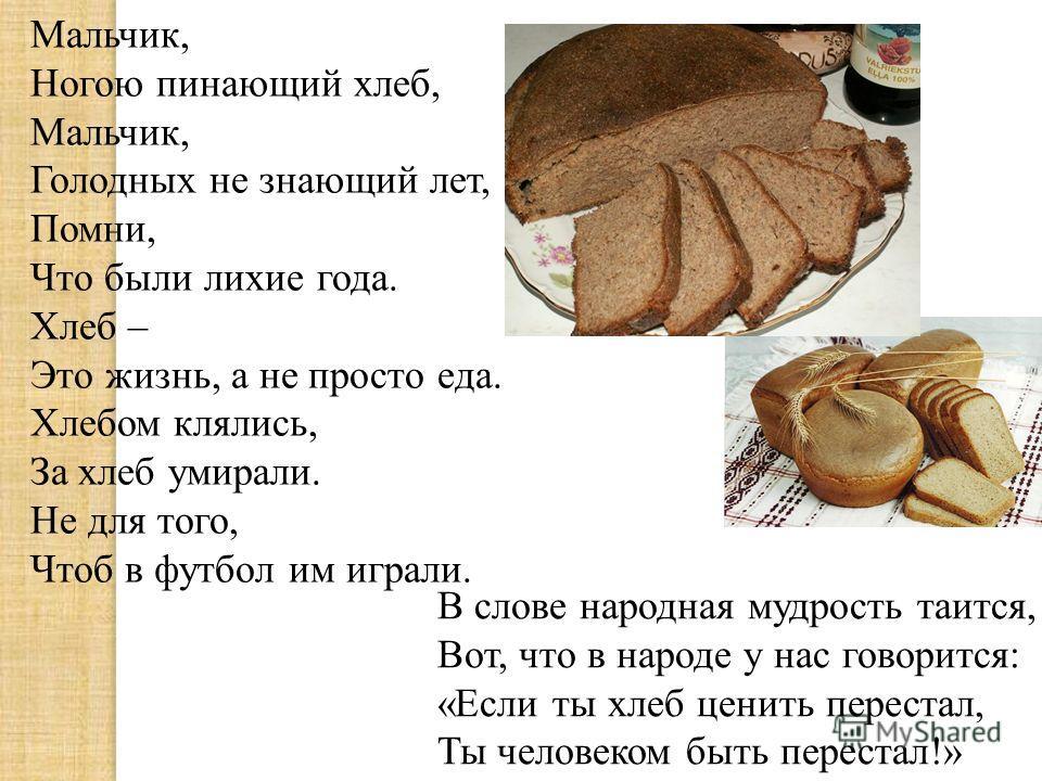 Мальчик, Ногою пинающий хлеб, Мальчик, Голодных не знающий лет, Помни, Что были лихие года. Хлеб – Это жизнь, а не просто еда. Хлебом клялись, За хлеб умирали. Не для того, Чтоб в футбол им играли. В слове народная мудрость таится, Вот, что в народе