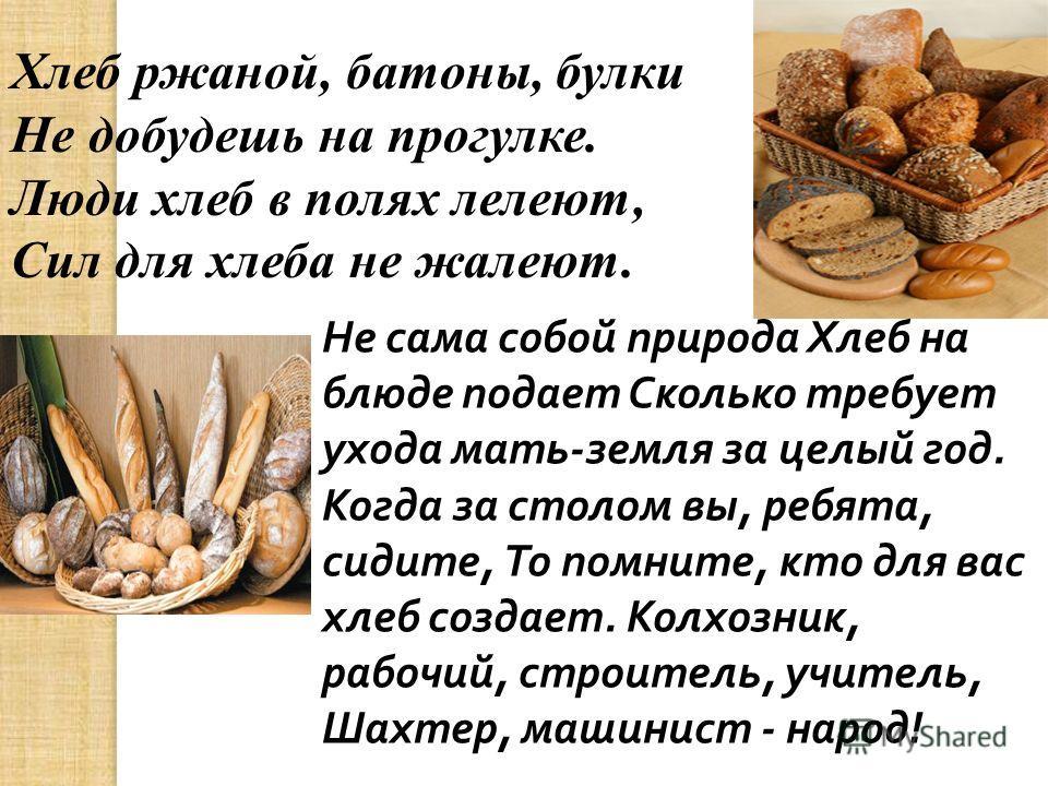 Хлеб ржаной, батоны, булки Не добудешь на прогулке. Люди хлеб в полях лелеют, Сил для хлеба не жалеют. Не сама собой природа Хлеб на блюде подает Сколько требует ухода мать - земля за целый год. Когда за столом вы, ребята, сидите, То помните, кто для
