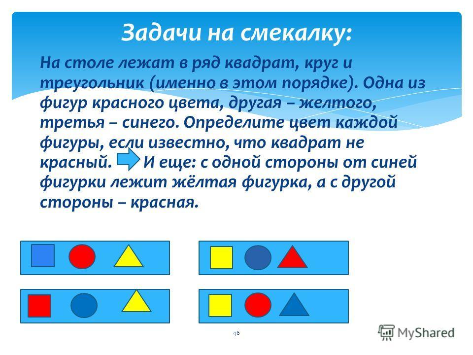 Задачи на смекалку: 45 На столе лежат в ряд квадрат, круг и треугольник (именно в этом порядке). Одна из фигур красного цвета, другая – желтого, третья – синего. Определите цвет каждой фигуры, если известно, что квадрат не красный. И еще: с одной сто