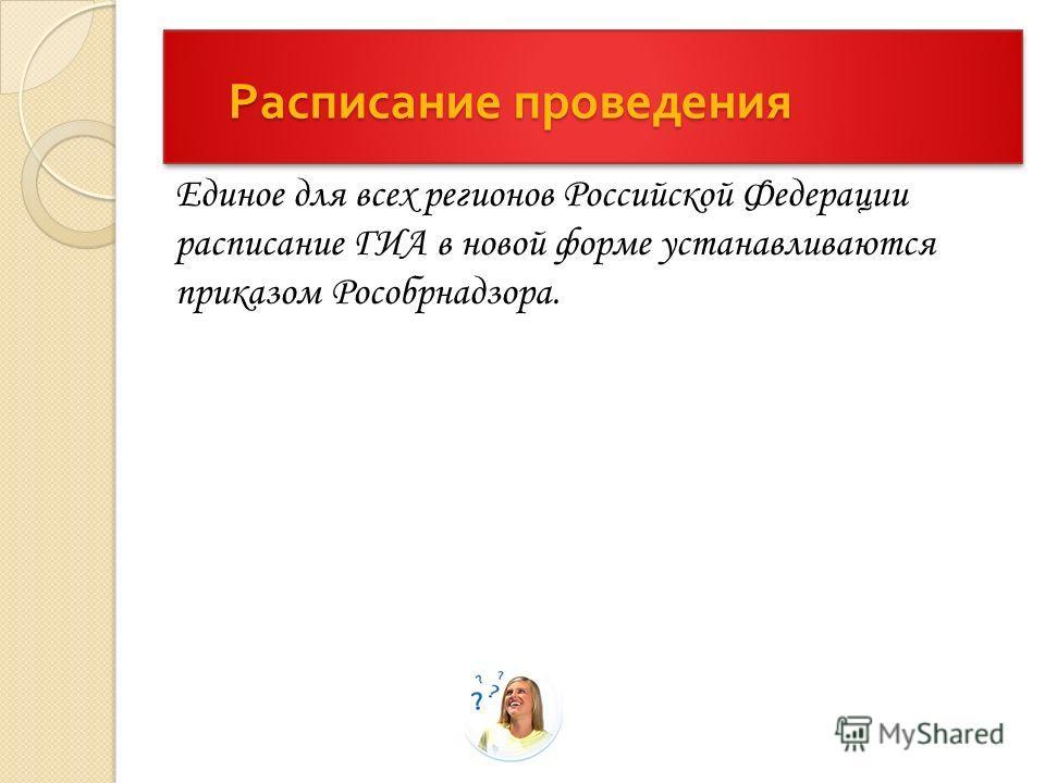 Расписание проведения Расписание проведения Единое для всех регионов Российской Федерации расписание ГИА в новой форме устанавливаются приказом Рособрнадзора.