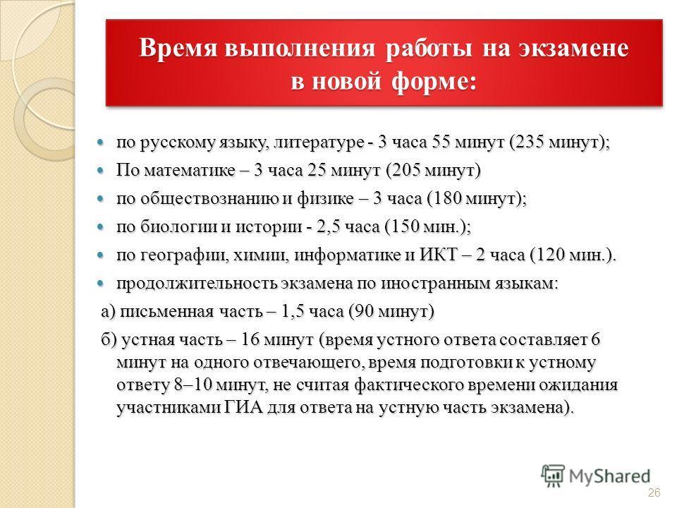 Время выполнения работы на экзамене в новой форме: по русскому языку, литературе - 3 часа 55 минут (235 минут); по русскому языку, литературе - 3 часа 55 минут (235 минут); По математике – 3 часа 25 минут (205 минут) По математике – 3 часа 25 минут (