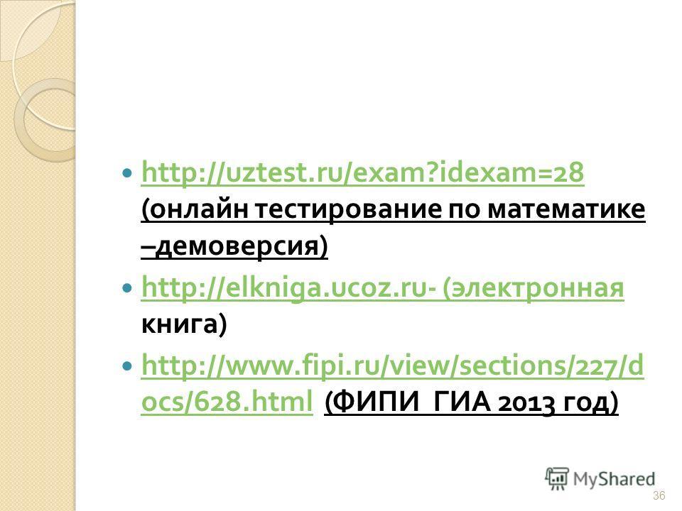 http://uztest.ru/exam?idexam=28 ( онлайн тестирование по математике – демоверсия ) http://uztest.ru/exam?idexam=28 http://elkniga.ucoz.ru- ( электронная книга ) http://elkniga.ucoz.ru- ( электронная http://www.fipi.ru/view/sections/227/d ocs/628.html