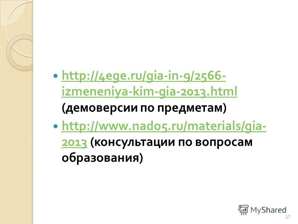 http://4ege.ru/gia-in-9/2566- izmeneniya-kim-gia-2013.html ( демоверсии по предметам ) http://4ege.ru/gia-in-9/2566- izmeneniya-kim-gia-2013.html http://www.nado5.ru/materials/gia- 2013 ( консультации по вопросам образования ) http://www.nado5.ru/mat