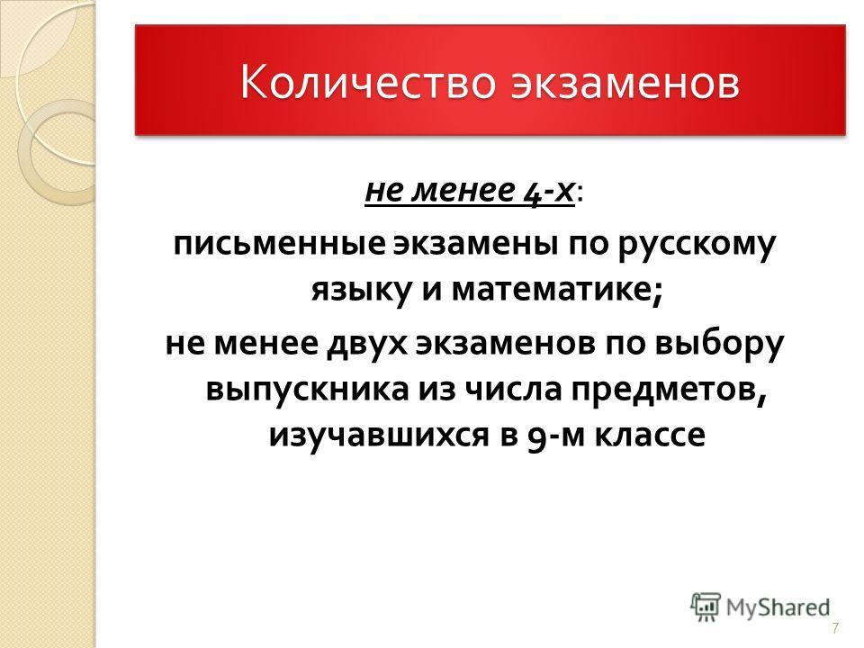 Количество экзаменов не менее 4- х : письменные экзамены по русскому языку и математике ; не менее двух экзаменов по выбору выпускника из числа предметов, изучавшихся в 9- м классе 7