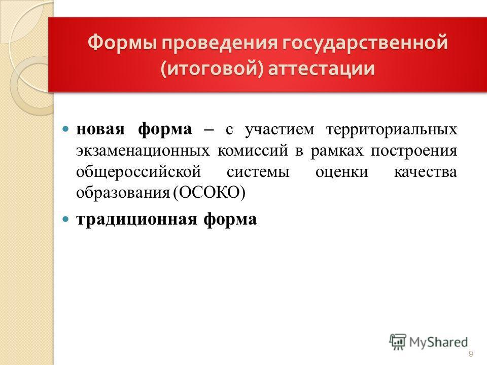 Формы проведения государственной ( итоговой ) аттестации новая форма – с участием территориальных экзаменационных комиссий в рамках построения общероссийской системы оценки качества образования (ОСОКО) традиционная форма 9