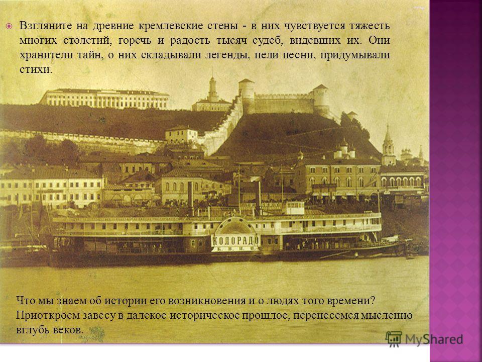 Взгляните на древние кремлевские стены - в них чувствуется тяжесть многих столетий, горечь и радость тысяч судеб, видевших их. Они хранители тайн, о них складывали легенды, пели песни, придумывали стихи. Что мы знаем об истории его возникновения и о