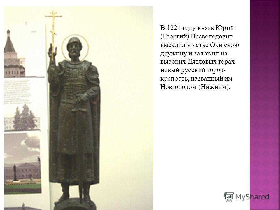 В 1221 году князь Юрий (Георгий) Всеволодович высадил в устье Оки свою дружину и заложил на высоких Дятловых горах новый русский город- крепость, названный им Новгородом (Нижним).