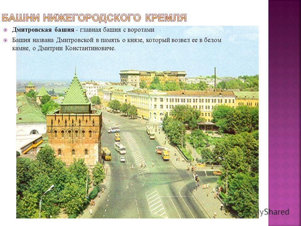 Дмитровская башня - главная башня с воротами Башня названа Дмитровской в память о князе, который возвел ее в белом камне, о Дмитрии Константиновиче.