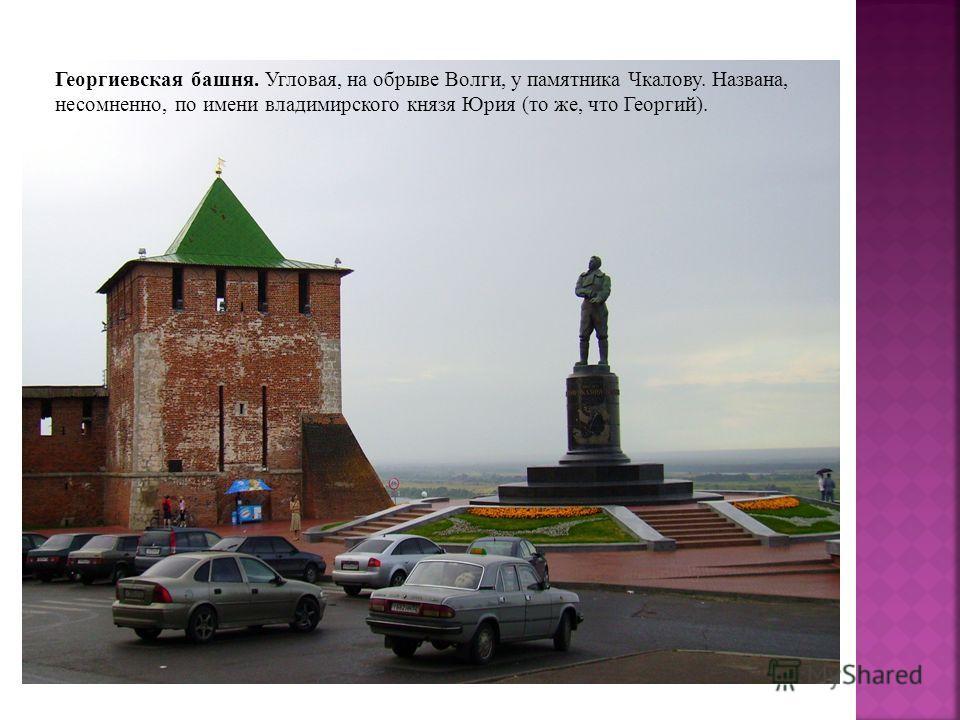 Георгиевская башня. Угловая, на обрыве Волги, у памятника Чкалову. Названа, несомненно, по имени владимирского князя Юрия (то же, что Георгий).