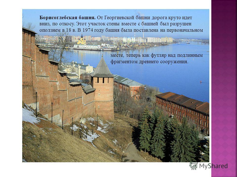 Борисоглебская башня. От Георгиевской башни дорога круто идет вниз, по откосу. Этот участок стены вместе с башней был разрушен оползнем в 18 в. В 1974 году башня была поставлена на первоначальном месте, теперь как футляр над подлинным фрагментом древ