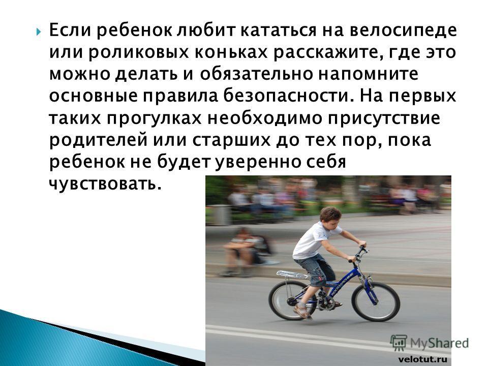 Если ребенок любит кататься на велосипеде или роликовых коньках расскажите, где это можно делать и обязательно напомните основные правила безопасности. На первых таких прогулках необходимо присутствие родителей или старших до тех пор, пока ребенок не