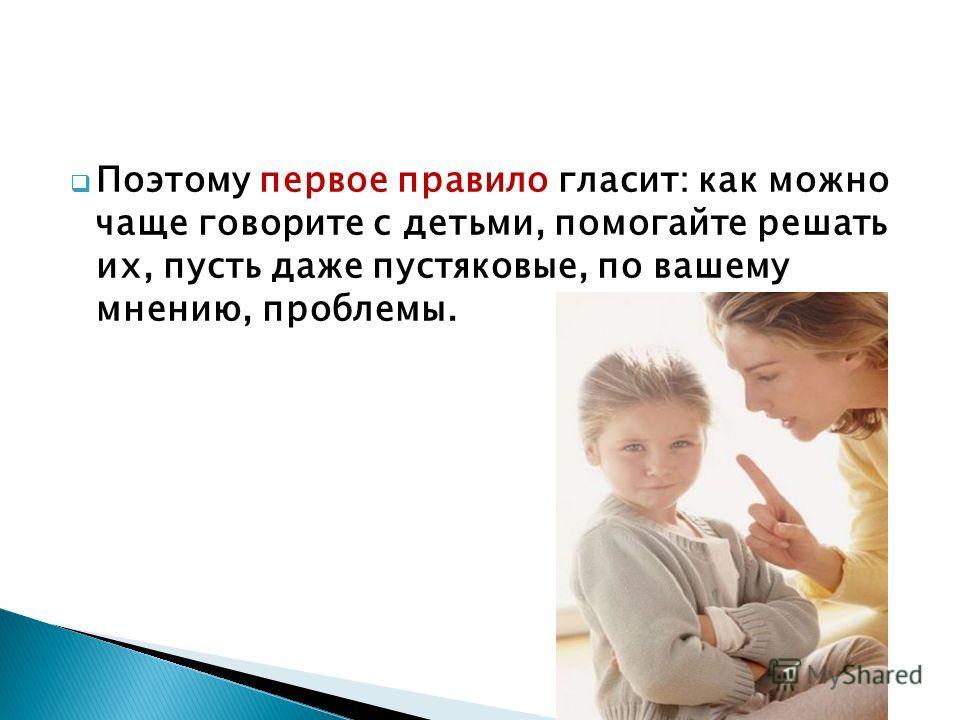 Поэтому первое правило гласит: как можно чаще говорите с детьми, помогайте решать их, пусть даже пустяковые, по вашему мнению, проблемы.