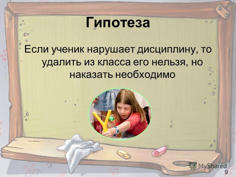 Гипотеза Если ученик нарушает дисциплину, то удалить из класса его нельзя, но наказать необходимо 9
