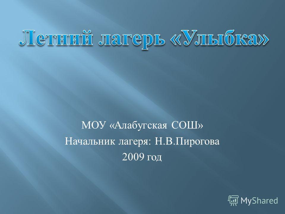 МОУ « Алабугская СОШ » Начальник лагеря : Н. В. Пирогова 2009 год