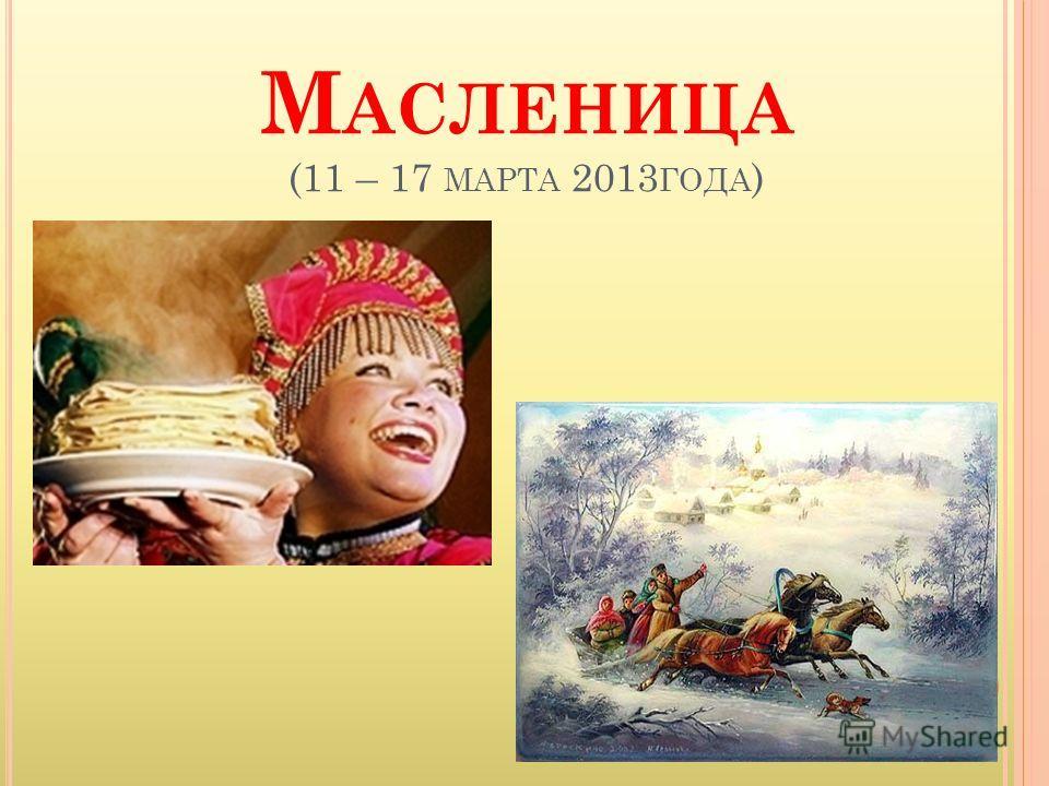 М АСЛЕНИЦА (11 – 17 МАРТА 2013 ГОДА )
