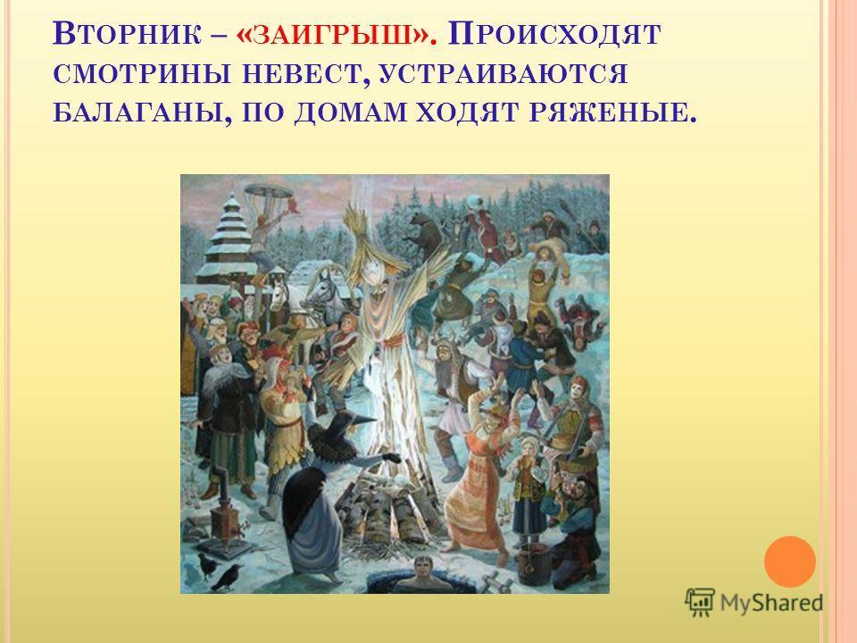 В ТОРНИК – « ЗАИГРЫШ ». П РОИСХОДЯТ СМОТРИНЫ НЕВЕСТ, УСТРАИВАЮТСЯ БАЛАГАНЫ, ПО ДОМАМ ХОДЯТ РЯЖЕНЫЕ.