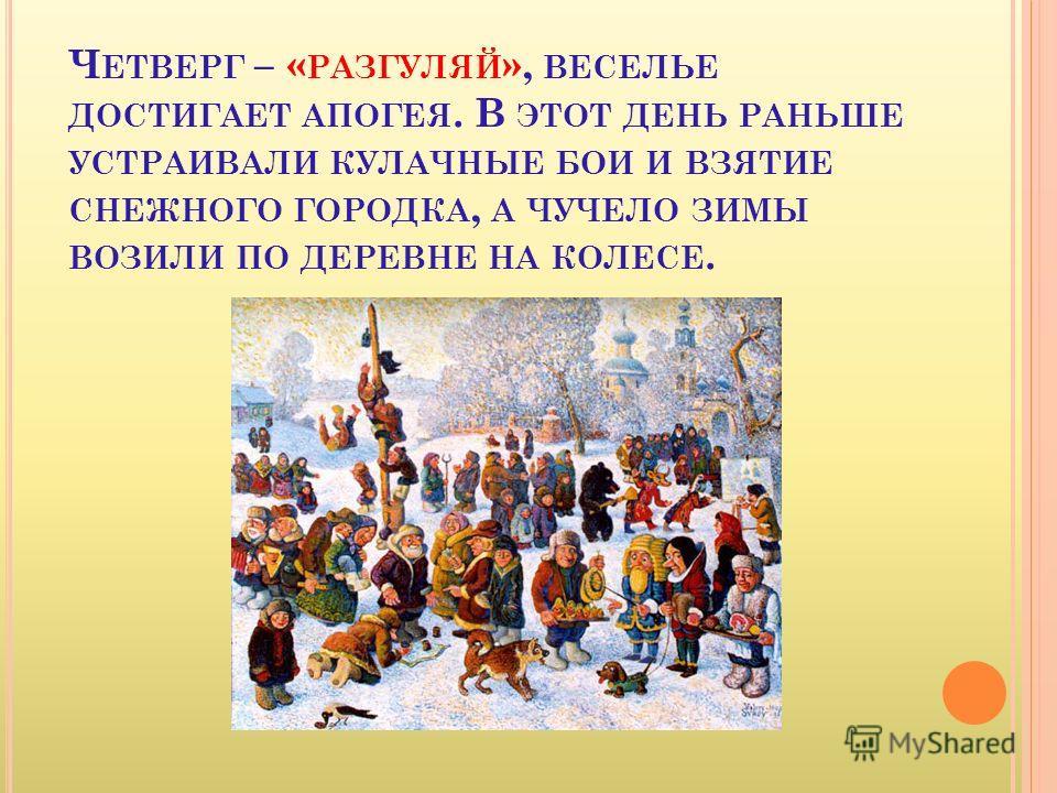 Ч ЕТВЕРГ – « РАЗГУЛЯЙ », ВЕСЕЛЬЕ ДОСТИГАЕТ АПОГЕЯ. В ЭТОТ ДЕНЬ РАНЬШЕ УСТРАИВАЛИ КУЛАЧНЫЕ БОИ И ВЗЯТИЕ СНЕЖНОГО ГОРОДКА, А ЧУЧЕЛО ЗИМЫ ВОЗИЛИ ПО ДЕРЕВНЕ НА КОЛЕСЕ.