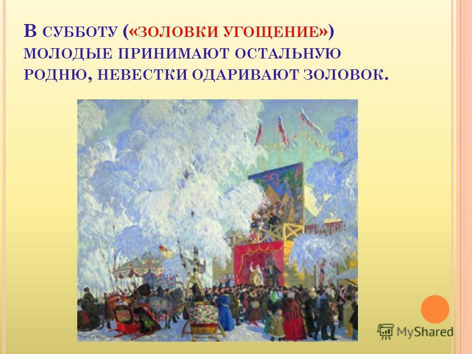 В СУББОТУ (« ЗОЛОВКИ УГОЩЕНИЕ ») МОЛОДЫЕ ПРИНИМАЮТ ОСТАЛЬНУЮ РОДНЮ, НЕВЕСТКИ ОДАРИВАЮТ ЗОЛОВОК.