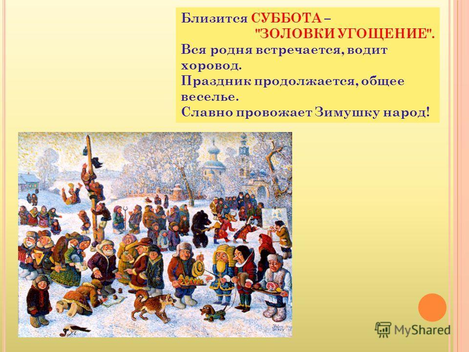 Близится СУББОТА – ЗОЛОВКИ УГОЩЕНИЕ. Вся родня встречается, водит хоровод. Праздник продолжается, общее веселье. Славно провожает Зимушку народ!