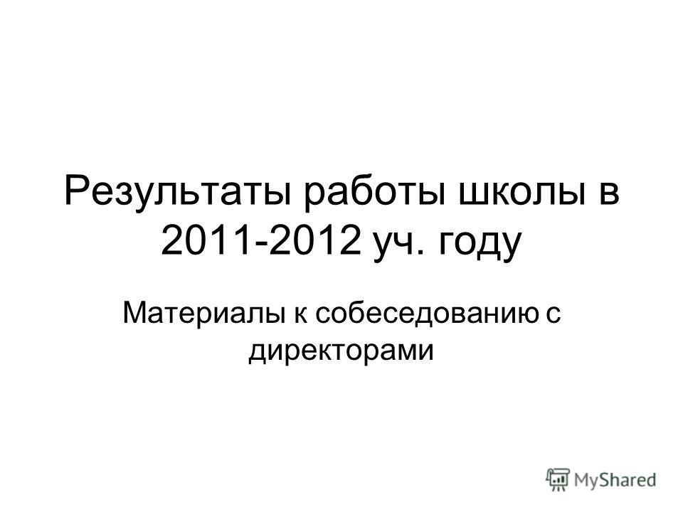 Результаты работы школы в 2011-2012 уч. году Материалы к собеседованию с директорами