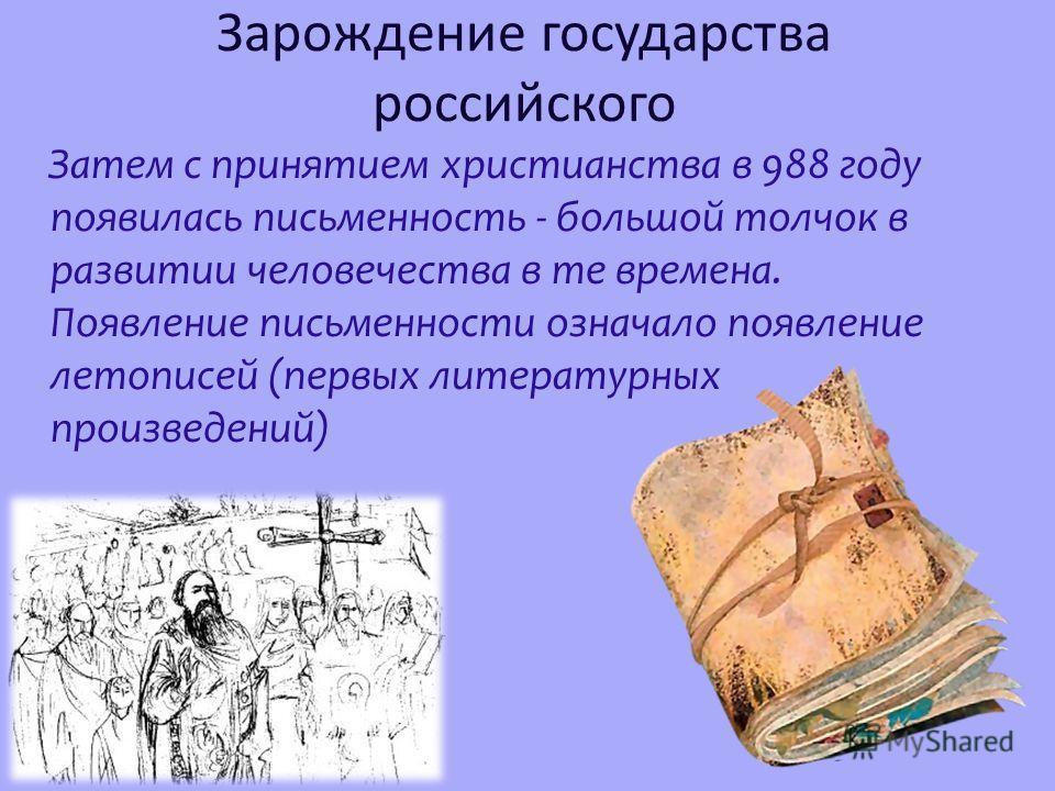 Зарождение государства российского Затем с принятием христианства в 988 году появилась письменность - большой толчок в развитии человечества в те времена. Появление письменности означало появление летописей (первых литературных произведений)