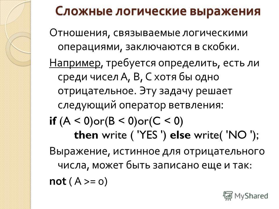 Сложные логические выражения Отношения, связываемые логическими операциями, заключаются в скобки. Например, требуется определить, есть ли среди чисел А, В, С хотя бы одно отрицательное. Эту задачу решает следующий оператор ветвления : if (A < 0)or(B