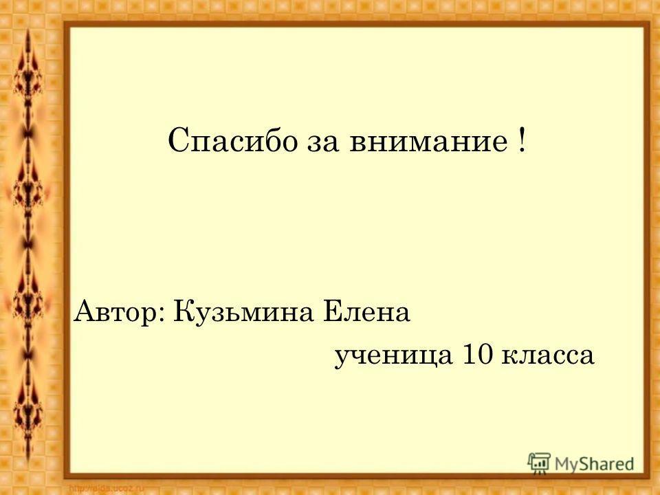 Спасибо за внимание ! Автор: Кузьмина Елена ученица 10 класса