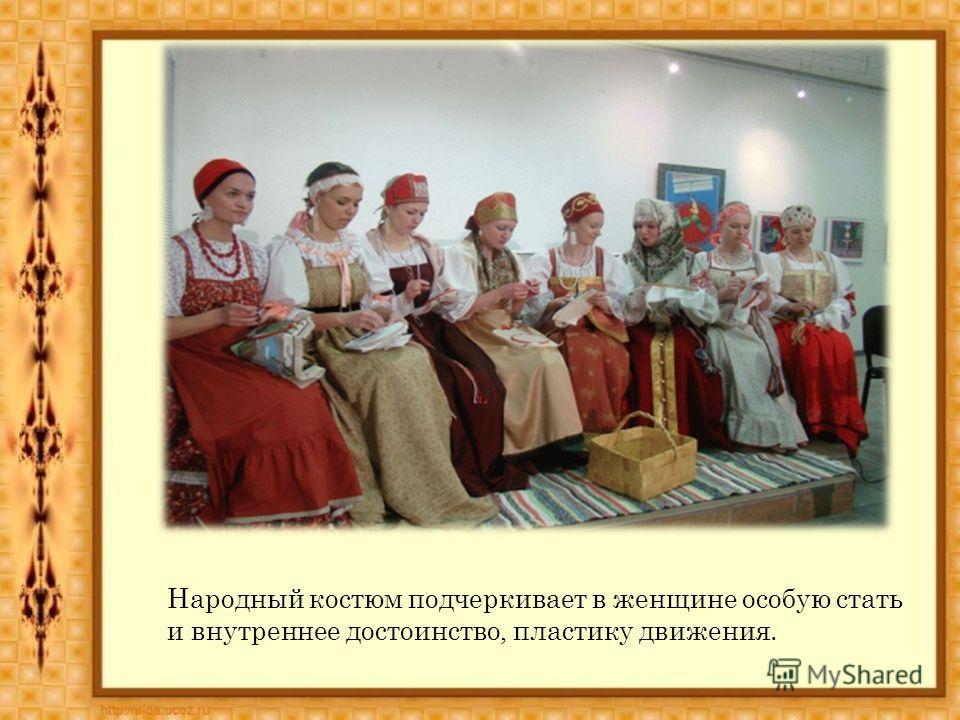 Народный костюм подчеркивает в женщине особую стать и внутреннее достоинство, пластику движения.