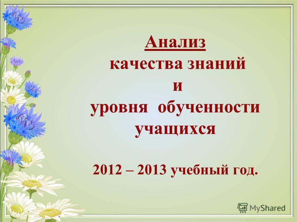 Анализ качества знаний и уровня обученности учащихся 2012 – 2013 учебный год.