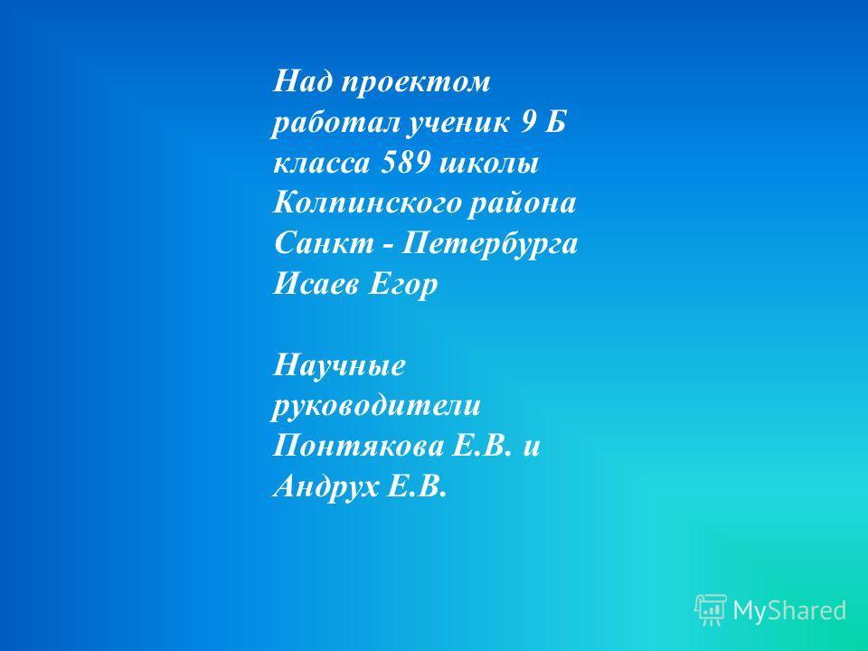 Над проектом работал ученик 9 Б класса 589 школы Колпинского района Санкт - Петербурга Исаев Егор Научные руководители Понтякова Е.В. и Андрух Е.В.