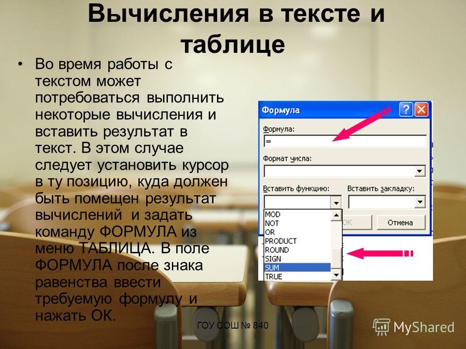 ГОУ СОШ 840 Вычисления в тексте и таблице Во время работы с текстом может потребоваться выполнить некоторые вычисления и вставить результат в текст. В этом случае следует установить курсор в ту позицию, куда должен быть помещен результат вычислений и